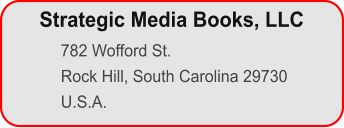 782 Wofford St. Rock Hill, South Carolina 29730 U.S.A. Strategic Media Books, LLC